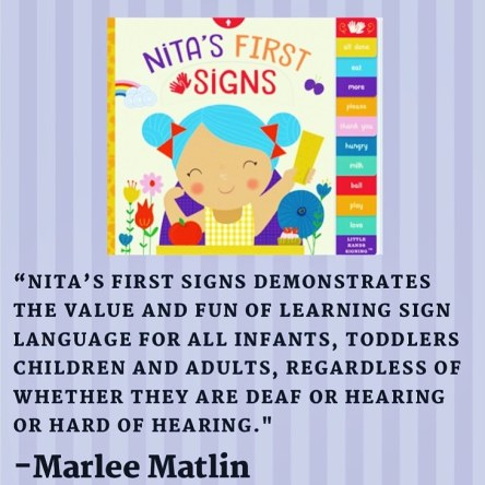 """Nita's First Signs demonstrates the value and fun of learning sign language for ALL infants, toddlers children AND adults, regardless of whether they are Deaf or hearing or hard of hearing."" – Marlee Matlin"