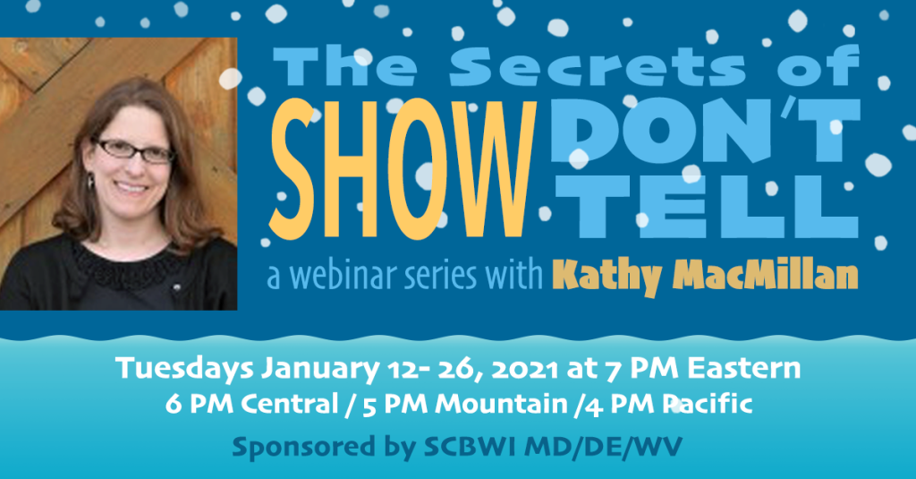 The Secrets of Show Don't Tell, a webinar series with Kathy MacMillan, Tuesdays Jan 12-26, 2021 at 7 pm Eastern sponsored by SCBWI MD/DE/WV
