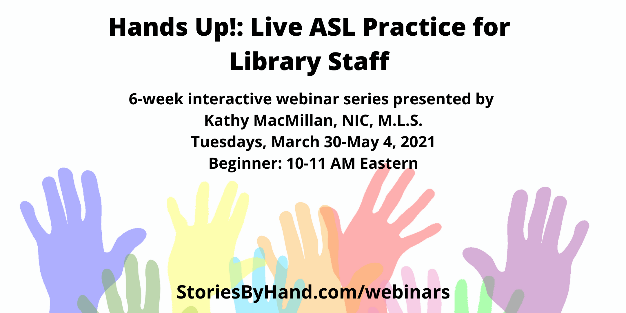 Hands Up: Live ASL Practice for Library Staff | 6-week interactive series presented by Kathy MacMillan, NIC, M.L.S. | Tuesdays, March 30-May4, 2021 |Beginner: 10-11 AM Eastern | StoriesByHand.com/webinars