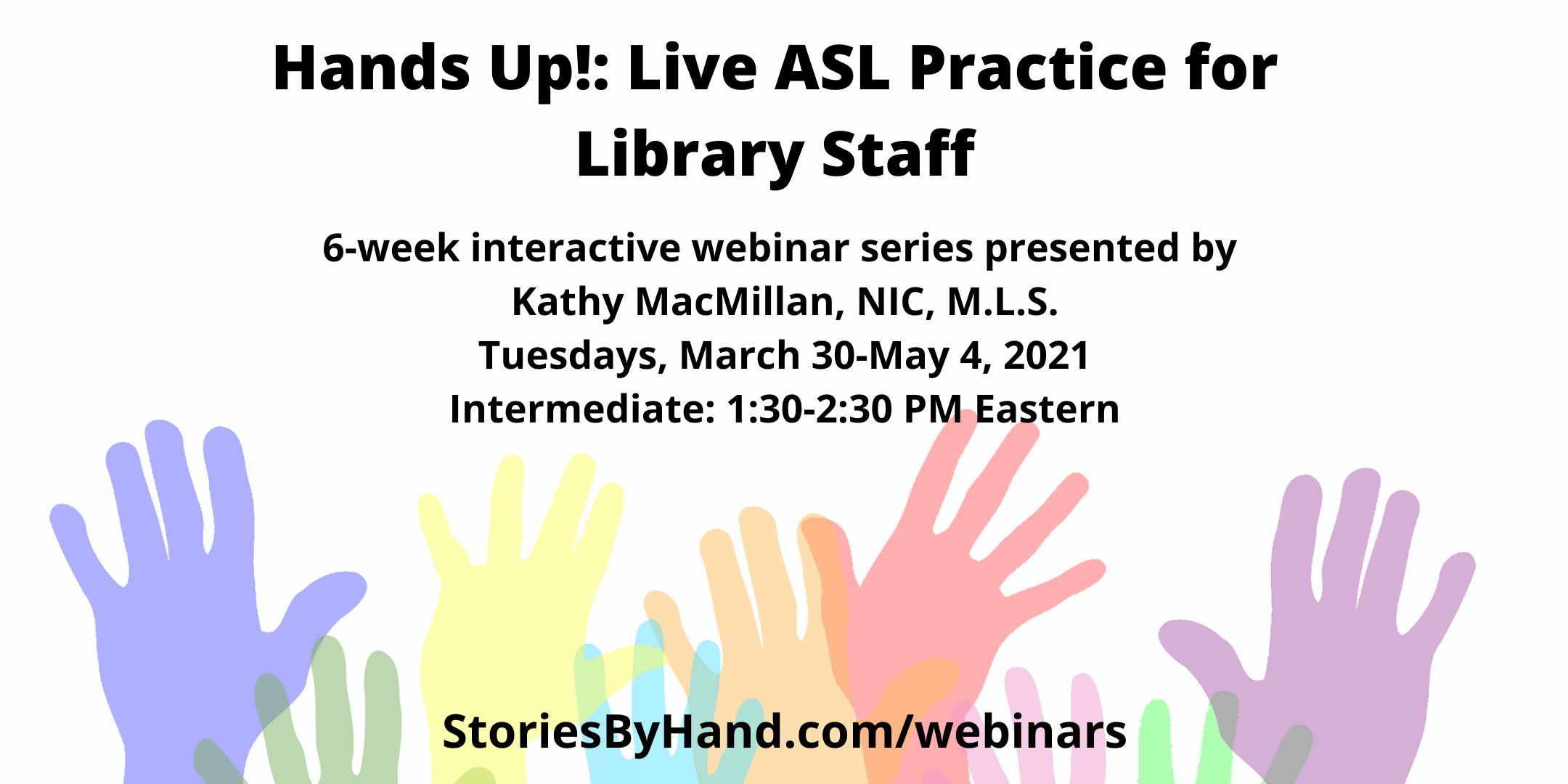 Hands Up: Live ASL Practice for Library Staff | 6-week interactive series presented by Kathy MacMillan, NIC, M.L.S. | Tuesdays, March 30-May 4, 2021 |Intermediate: 1:30-2:30 PM Eastern | StoriesByHand.com/webinars