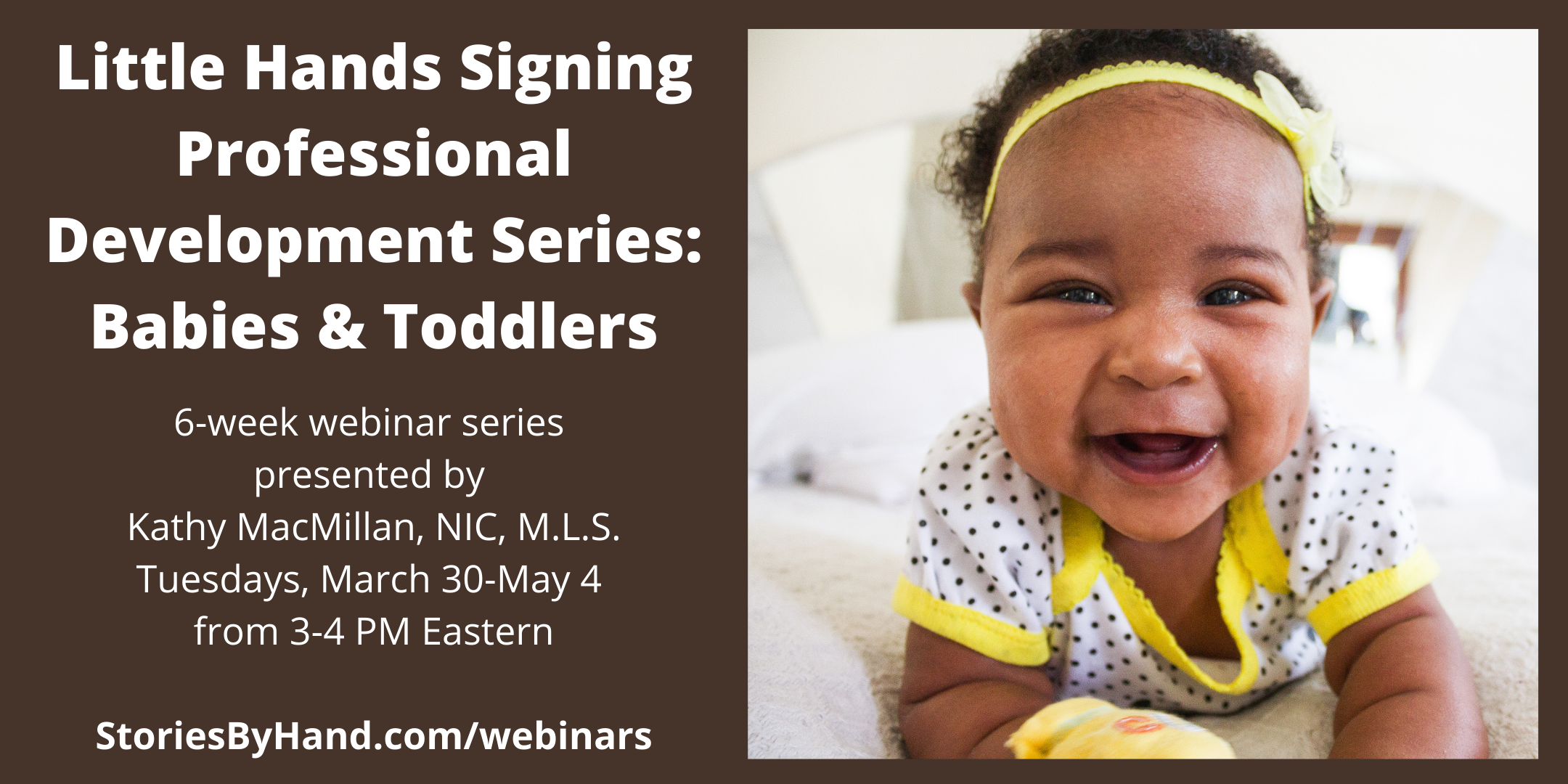 Little Hands Signing Professional Development Series: Babies & Toddlers | 6-week interactive series presented by Kathy MacMillan, NIC, M.L.S. | Tuesdays, March 30-May 4, 2021 | 3-4 PM Eastern | StoriesByHand.com/webinars