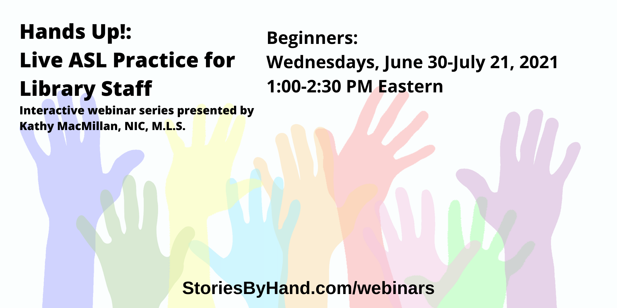 Hands Up!: Live ASL Practice for Library Staff | Interactive webinar series presented by  Kathy MacMillan, NIC, M.L.S. | Beginners: Wednesdays, June 30-July 21, 2021, 1:00-2:30 PM Eastern | StoriesByHand.com/webinars | Words appear over a drawing of upraised hands in bright pastel colors against a white background.
