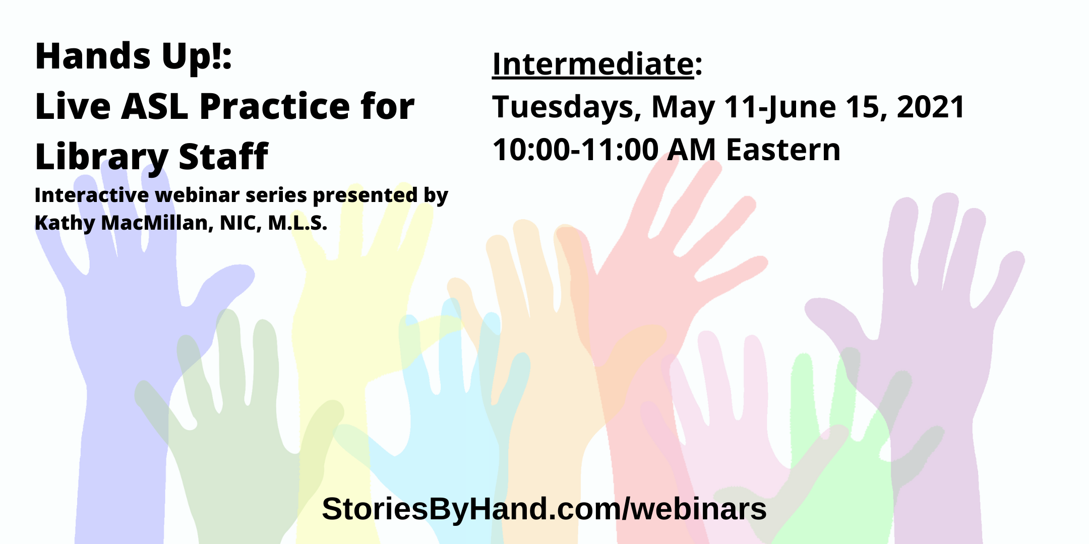 Hands Up!: Live ASL Practice for Library Staff | Interactive webinar series presented by Kathy MacMillan, NIC, M.L.S. | Intermediate: Tuesdays, May 11-June 15, 2021, 10-11 AM Eastern | StoriesByHand.com/webinars | Words appear over a drawing of upraised hands in bright pastel colors against a white background.