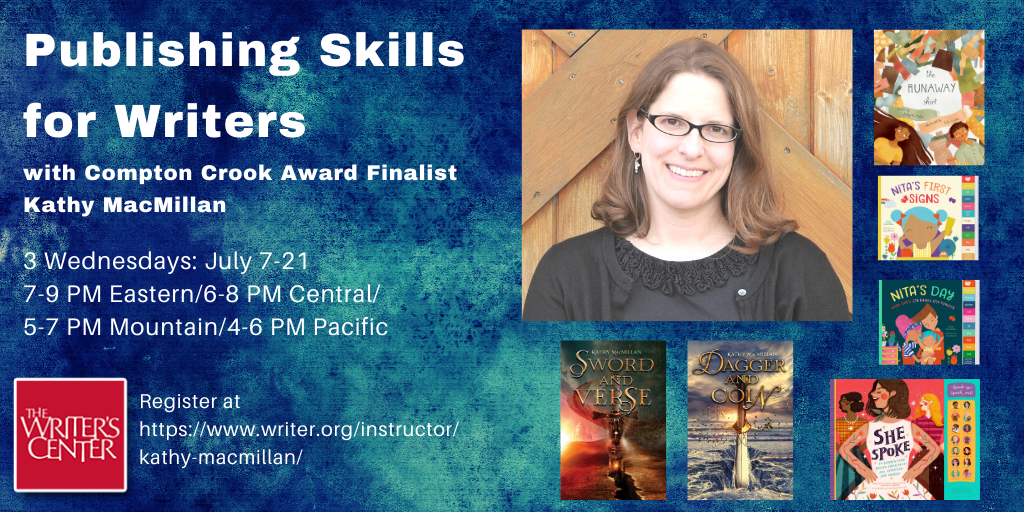 Publishing Skills for Writers with Compton Crook Award Finalist Kathy MacMillan | 3 Wednesdays: July 7-21 | 7-9 PM Eastern/6-8 PM Central/5-7 PM Mountain/4-6 PM Pacific | Register at https://www.writer.org/instructor/kathy-macmillan/ | Words appear against a blue speckled background next to a photo of a smiling white woman with glasses and shoulder length brown hair, surrounded by her book covers: The Runaway Shirt (picture book), Nita's First Signs and Nita's Day (board books), She Spoke (children's nonfiction), Sword and Verse and Dagger and Coin (young adult fiction). The logo of the Writers Center, with the name in white letters against a red background, appears in the bottom left corner.