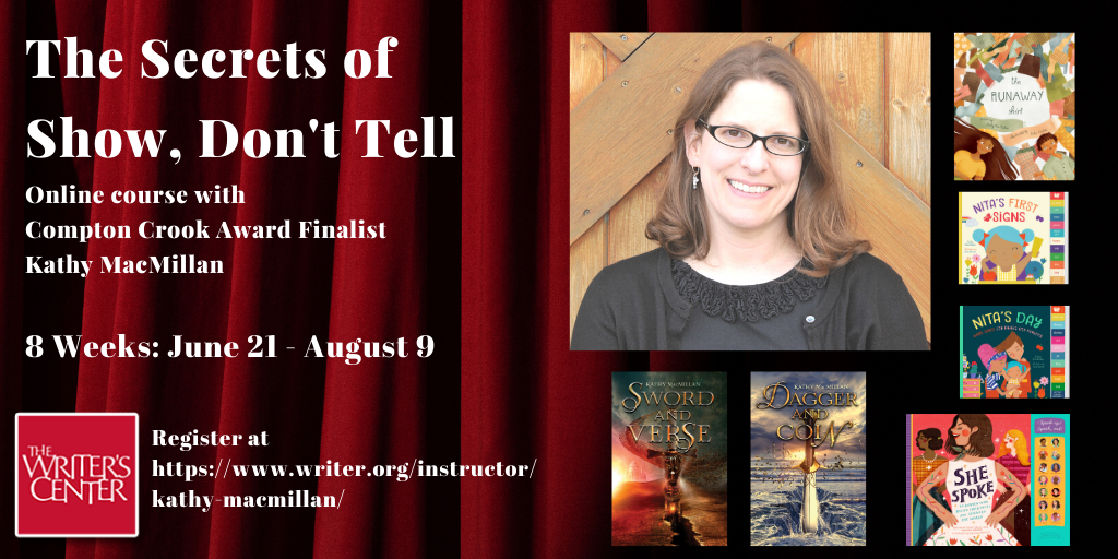 The Secrets of Show, Don't Tell. Online course with Compton Crook Award Finalist Kathy MacMillan. 8 Weeks: June 21 - August 9. Register at https://www.writer.org/instructor/kathy-macmillan/   Words appear against a red stage curtain next to a photo of a smiling white woman with glasses and shoulder length brown hair, surrounded by her book covers: The Runaway Shirt (picture book), Nita's First Signs and Nita's Day (board books), She Spoke (children's nonfiction), Sword and Verse and Dagger and Coin (young adult fiction). The logo of the Writers Center, with the name in white letters against a red background, appears in the bottom left corner.