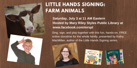 A photo of a cow appears in the top right corner. Below that, a white child with blond hair signs COW. Next to that, a photo of a smiling white woman with glasses appears next to the colorful covers of board books NITA'S FIRST SIGNS and NITA'S DAY. Facebook Live storytime for all ages hosted by Mary Riley Styles Public Library, Saturday, July 3 at 11 AM Eastern. Tune in at https://www.facebook.com/mrspl/. Sing, sign, and play together with this fun, hands-on, FREE online storytime for the whole family, presented by Kathy MacMillan, author of the Little Hands Signing series.