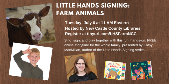 A photo of a cow appears in the top right corner. Below that, a white child with blond hair signs COW. Next to that, a photo of a smiling white woman with glasses appears next to the colorful covers of board books NITA'S FIRST SIGNS and NITA'S DAY. Text appears in white against a brown background and reads: Little Hands Signing: Farm Animals. Tuesday, July 6 at 11 AM Eastern. Hosted by New Castle County Public Libraries. Register at https://tinyurl.com/LHSFarmNCC. Sing, sign, and play together with this fun, hands-on, FREE online storytime for the whole family, presented by Kathy MacMillan, author of the Little Hands Signing series.
