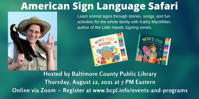 A photo of a smiling white woman with glasses and a safari hat appear on the left. A monkey puppet is sitting on her left shoulder and she is signing I-LOVE-YOU in American Sign Language with her left hand. The colorful covers of board books NITA'S FIRST SIGNS and NITA'S DAY appear to her right.  Text appears in white against a textured green background and reads: American Sign Language Safari. Learn animal signs through stories, songs, and fun activities for the whole family with Kathy MacMillan, author of the Little Hands Signing series. Hosted by Baltimore County Public Library. Thursday, August 12, 2021 at 7 PM Eastern. Online via Zoom. Register at https://www.bcpl.info/events-and-programs