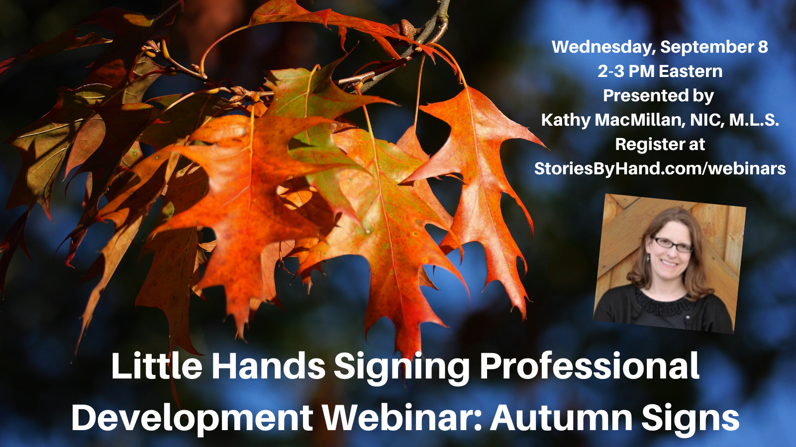 Brightly colored autumn leaves appear against a blue background with a photo of a smiling white woman. Text reads: Little Hands Signing Professional Development Webinar: Autumn Signs. Wednesday, September 8. 2-3 PM Eastern. Presented by KathyMacMillan, NIC, MLS. Register at StoriesByHand.com/webinars