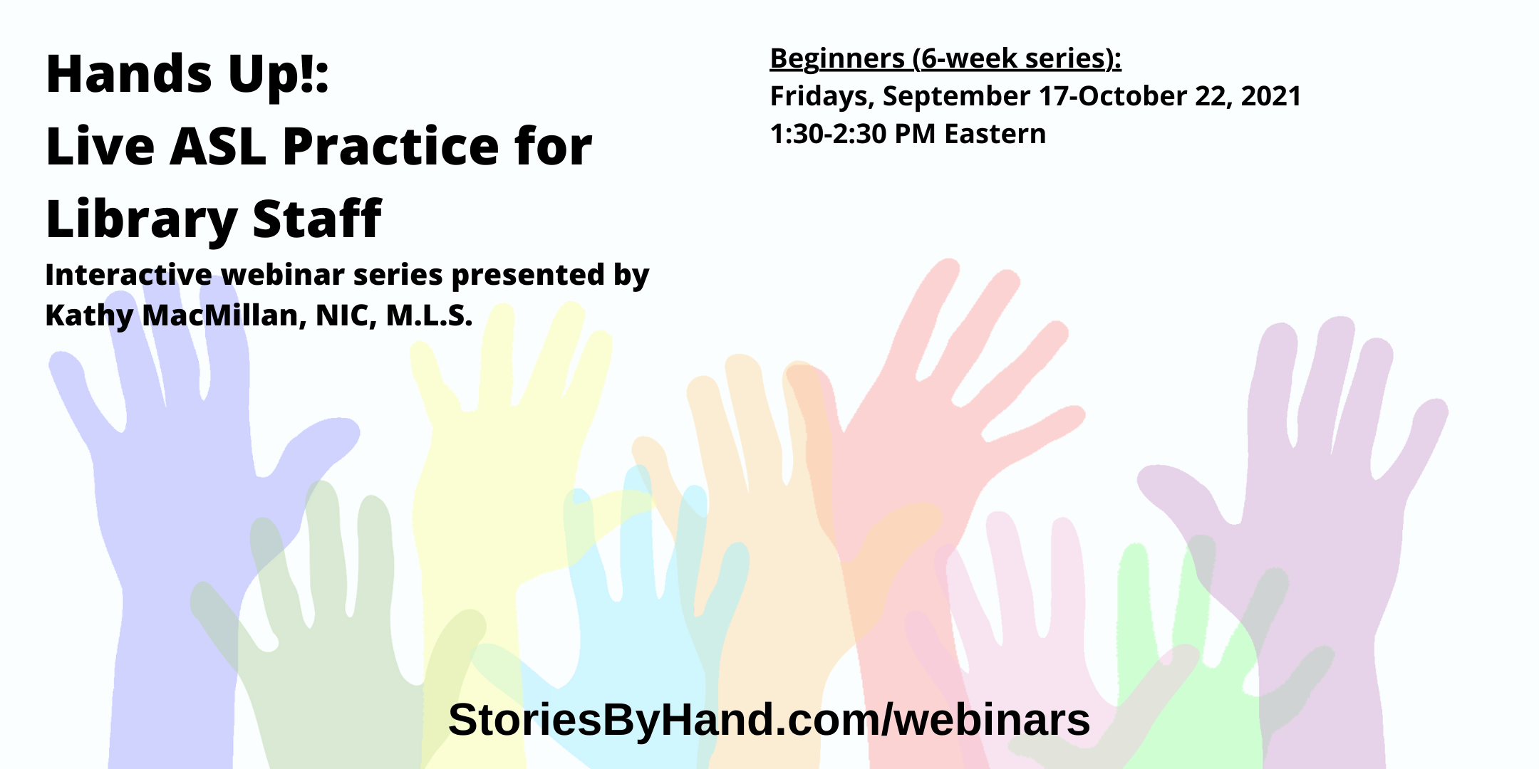 Hands Up!: Live ASL Practice for Library Staff | Interactive webinar series presented by Kathy MacMillan, NIC, M.L.S. | Beginners: Fridays, September 17-October 22 from 1:30-2:30 PM Eastern | StoriesByHand.com/webinars | Words appear over a drawing of upraised hands in bright pastel colors against a white background.