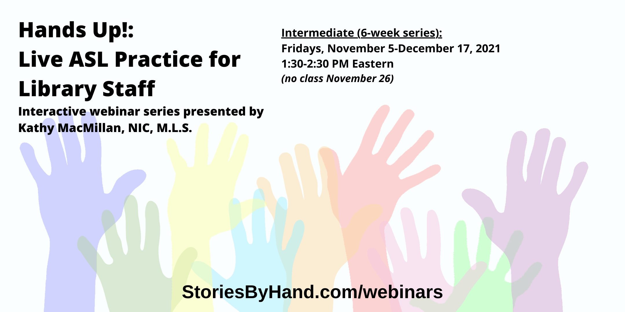 Hands Up!: Live ASL Practice for Library Staff | Interactive webinar series presented by Kathy MacMillan, NIC, M.L.S. | Fridays, November 5-December 17 from 1:30-2:30 PM Eastern/12:30-1:30 PM Central/11:30AM-12:30 PM Mountain/10:30-11:30 AM Pacific - NO CLASS ON NOVEMBER 26 | StoriesByHand.com/webinars | Words appear over a drawing of upraised hands in bright pastel colors against a white background.