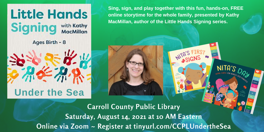 A picture of colorful handprints appears on the left, with the words: Little Hands Signing with Kathy MacMillan: Under the Sea. Ages Birth-8. Next to that, a photo of a smiling white woman with glasses appears next to the colorful covers of board books NITA'S FIRST SIGNS and NITA'S DAY. Text appears in white against a green background with blue jellyfish: Sing, sign, and play together with this fun, hands-on, FREE online storytime for the whole family, presented by Kathy MacMillan, author of the Little Hands Signing series. Carroll County Public Library. Saturday, August 14, 2021 at 10 AM Eastern. Online via Zoom. Register at https://tinyurl.com/CCPLUndertheSea