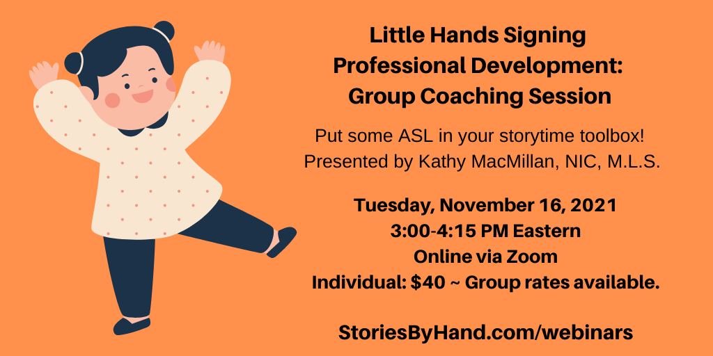 An illustration appears on the left of a white child dancing with hands in the air. Text appears in black against an orange background: Little Hands Signing Professional Development: Group Coaching Session | Put some ASL in your storytime toolbox! Presented by Kathy MacMillan, NIC, M.L.S. Tuesday, November 16, 2021, 3:00-4:15 PM Eastern. Online via Zoom. Individuals: $40. Group rates available. StoriesByHand.com/webinars