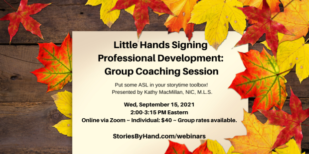 Yellow and red leaves are scattered against a wooden background. Little Hands Signing Professional Development: Group Coaching Session | Put some ASL in your storytime toolbox! Presented by Kathy MacMillan, NIC, M.L.S. Wednesday, September 15, 2021, 2:00-3:15 PM Eastern. Online via Zoom. Individuals: $40. Group rates available. StoriesByHand.com/webinars