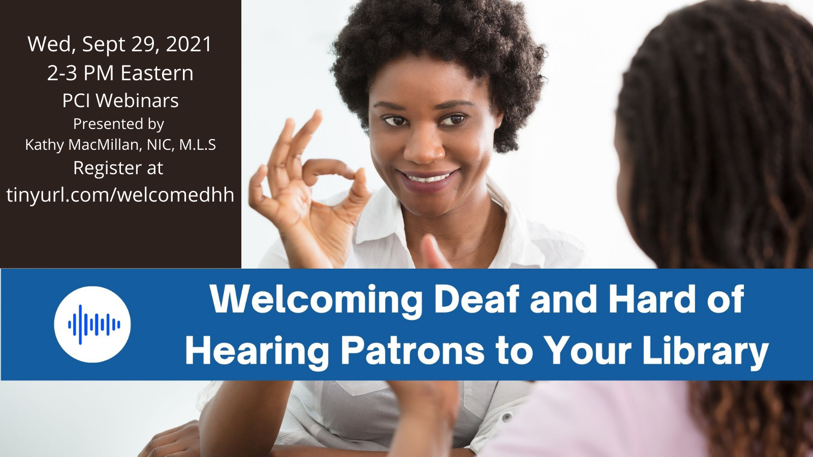 Two Black women sign to each other. The one facing us is signing the letter F in American Sign Language. The following text appears in white over a strip of blue in the middle of the page: Welcoming Deaf and Hard of Hearing Patrons to Your Library. In the upper left corner, a black box appears with the following text in white: Wed, Sept 29, 2021, 2-3 PM Eastern. PCI Webinars. Presented by Kathy MacMillan, NIC, M.L.S. Register at tinyurl.com/welcomedhh