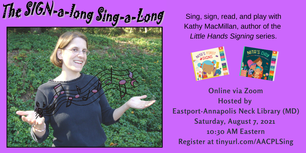 A photo of a smiling white women with glasses and short brown hair appears on the left. She is holding her hands open and music notes are floating above them. The colorful covers of board books Nita's First Signs and Nita's Day appear to her right. Text appears in black against a purple background: The SIGN-a-long Sing-a-long. Sing, sign, read, and play with Kathy MacMillan, author of the Little Hands Signing series. Online via Zoom. Hosted by Eastport-Annapolis Neck Library (MD). Saturday, August 7, 2021. 10:30 AM Eastern. Register at https://tinyurl.com/AACPLSing
