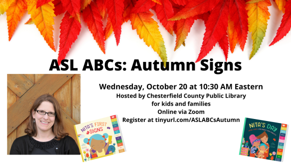 A photo of a smiling white woman with glasses appears next to the covers of board books NITA'S FIRST SIGNS and NITA'S DAY. Text appears in black against a white background with colorful leaves hanging from the top: ASL ABCs: Autumn Signs. Wednesday, October 20 at 10:30 AM Eastern. Hosted by Chesterfield County Public Library. for kids and families Online via Zoom. Register at tinyurl.com/ASLABCsAutumn